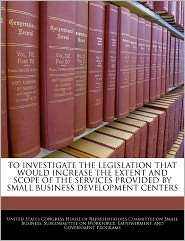 To Investigate the Legislation That Would Increase the Extent and Scope of the Services Provided by Small Business Development Centers