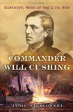 Commander Will Cushing: Daredevil Hero of the Civil War