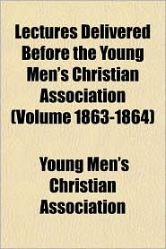 Lectures Delivered Before the Young Men's Christian Association (Volume 1863-1864)