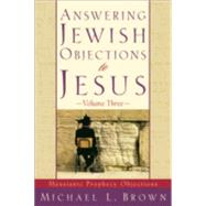 Answering Jewish Objections to Jesus Vol. 3 : Messianic Prophecy Objections