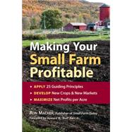 Making Your Small Farm Profitable : Apply 25 Guiding Principles/Develop New Crops and New Markets/Maximize Net Profits per Acre