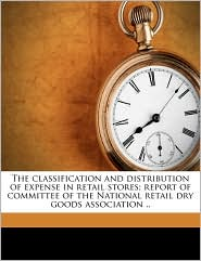 The Classification and Distribution of Expense in Retail Stores; Report of Committee of the National Retail Dry Goods Association ..