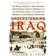 Understanding Iraq : The Whole Sweep Of Iraqi History, From Genghis Khan's Mongols To The Ottoman Turks To The British Mandate To The American Occupation