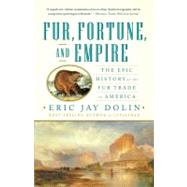Fur, Fortune, and Empire : The Epic History of the Fur Trade in America