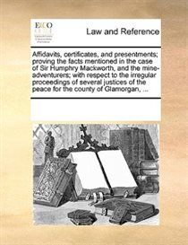 Affidavits, Certificates, And Presentments; Proving The Facts Mentioned In The Case Of Sir Humphry Mackworth, And The Mine-adventurers; With Respect To The Irre