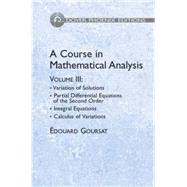 A Course in Mathematical Analysis Volume 3 Variation of Solutions; Partial Differential Equations of the Second Order; Integral Equations; Calculus of Variation