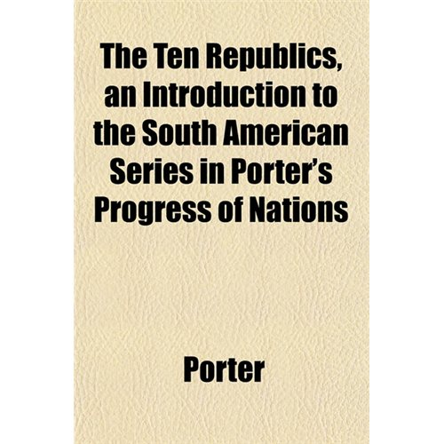 The Ten Republics, an Introduction to the South American Series in Porter's Progress of Nations