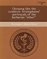 Chirping Like The Swallows: Aristophanes' Portrayals Of The Barbarian Other.