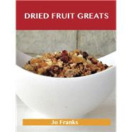 Dried Fruit Greats: Delicious Dried Fruit Recipes, The Top 45 Dried Fruit Recipes