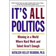 It's All Politics : Winning in a World Where Hard Work and Talent Aren't Enough