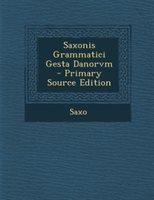 Saxonis Grammatici Gesta Danorvm - Primary Source Edition