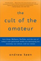 The Cult Of The Amateur: How Blogs, Myspace, Youtube, And The Rest Of Today's User-generated Media Are Destroying Our