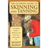 The Ultimate Guide To Skinning And Tanning A Complete Guide To Working With Pelts, Fur, And Leather