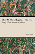 Blesh published They All Played Ragtime as first major scholarly work on ragtime music in 1950, which sparked a ragtime revival