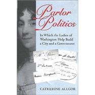 Parlor Politics : In Which the Ladies of Washington Help Build a City and a Government
