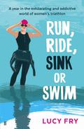 Run, Ride, Sink Or Swim: A Year In The Exhilarating And Addictive World Of Women's Triathlon