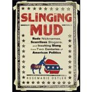 Slinging Mud : Rude Nicknames, Scurrilous Slogans, and Insulting Slang from Two Centuries of American Politics