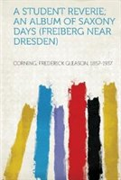A Student Reverie; An Album Of Saxony Days (freiberg Near Dresden)