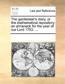 The Gentleman''s Diary, Or The Mathematical Repository; An Almanack For The Year Of Our Lord 1753. ...