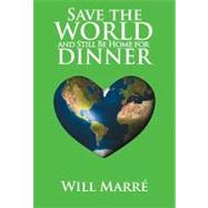Save the World and Still Be Home for Dinner : How to Create a Future of Sustainable Abundance for All