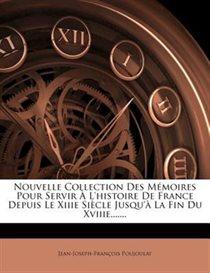 Nouvelle Collection Des M�moires Pour Servir � L''histoire De France Depuis Le Xiiie Si�cle Jusqu''� La Fin Du Xviiie.......