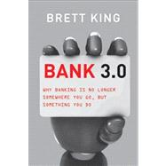 Bank 3. 0 : Why Banking Is No Longer Somewhere You Go but Something You Do