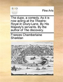 The Dupe, A Comedy. As It Is Now Acting At The Theatre-royal In Drury-lane. By His Majesty''s Servants. By The Author Of The Discovery.