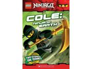 Cole Lego Ninjago Chapter Books Binding: Paperback Publisher: Scholastic Paperbacks Publish Date: 2012/01/01 Synopsis: Sensei Wu must teach the Ninjago warriors the ancient art of spinjitzu in order to defeat Lord Garmadon, but first the ninja Cole, the leader of the ninja warriors, must learn to keep his ego in check before someone gets hurt