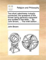 Two Short Catechisms Mutually Connected; The Questions Of The Former Being Generally Supposed And Omitted In The Latter. ... By Jo