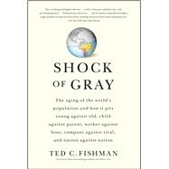 Shock Of Gray : The Aging Of The World's Population And How It Pits Young Against Old, Child Against Parent, Worker Against Boss, Company Against Rival, And Nat