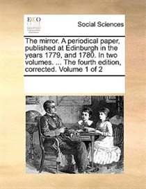 The Mirror. A Periodical Paper, Published At Edinburgh In The Years 1779, And 1780. In Two Volumes. ... The Fourth Edition, Corrected. Volume 1 Of 2