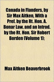 Canada in Flanders, by Sir Max Aitken, with a Pref. by the Rt. Hon. A. Bonar Law, and an Introd. by the Rt. Hon. Sir Robert Borden (Volume 1);