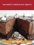 Decadent Chocolate Greats: Delicious Decadent Chocolate Recipes, The Top 98 Decadent Chocolate Recipes