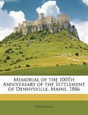 Memorial Of The 100th Anniversary Of The Settlement Of Dennysville, Maine, 1886