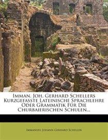 Imman. Joh. Gerhard Schellers Kurzgefa�te Lateinische Sprachlehre Oder Grammatik F�r Die Churbaierischen Schulen...