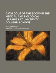 Catalogue of the Books in the Medical and Biological Libraries at University College, London; with an Appendix