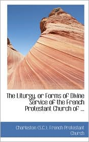 The Liturgy, Or Forms Of Divine Service Of The French Protestant Church Of.