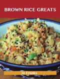 Brown Rice Greats: Delicious Brown Rice Recipes, The Top 96 Brown Rice Recipes