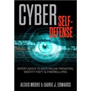 Cyber Self-defense Expert Advice To Avoid Online Predators, Identity Theft, And Cyberbullying