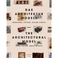 Das Architekturmodell : Werkzeug, Fetisch, kleine Utopie