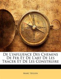 De L''influence Des Chemins De Fer Et De L''art De Les Tracer Et De Les Construire