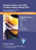 PLUNKETT'S WIRELESS, WI-FI, RFID & CELLULAR INDUSTRY ALMANAC 2013Key Features:•Industry trends analysis, market data and competitive intelligence•Market forecasts and Industry Statistics•Industry Associations and Professional Societies List•In-Depth Profiles of hundreds of leading companies•Industry Glossary•Buyer may register for access to search and export data at Plunkett Research OnlinePages:  483Statistical Tables Provided:  11Companies Profiled:  325Geographic Focus: GlobalA complete market research report, including forecasts and market estimates, technologies analysis and developments at innovative firms