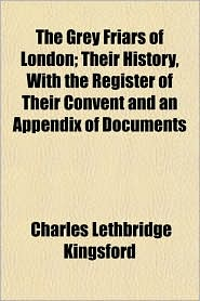 The Grey Friars of London; Their History, with the Register of Their Convent and an Appendix of Documents