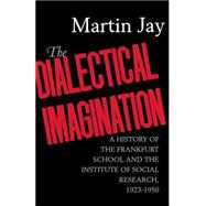 The Dialectical Imagination: A History Of The Frankfurt School And The Institute Of Social Research 1923-1950