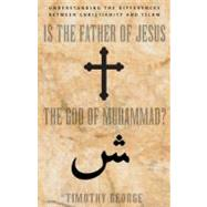 Is the Father of Jesus God of Muhammad : Understanding the Differences Between Christianity and Islam
