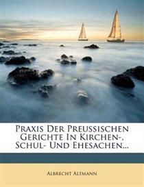Praxis Der Preu�ischen Gerichte In Kirchen-, Schul- Und Ehesachen...