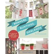Banners, Buntings, Garlands & Pennants 40 Creative Ideas Using Paper, Fabric & More