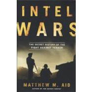 Intel Wars : The Secret History of the Fight Against Terror