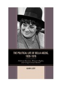 The Political Life of Bella Abzug, 1920–1976: Political Passions, Women's Rights, and Congressional Battles, by Alan H