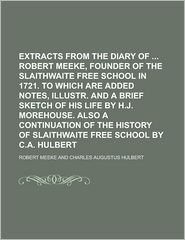 Extracts From The Diary Of Robert Meeke, Founder Of The Slaithwaite Free School In 1721. To Which Are Added Notes, Illustr. And A Brief Sketch